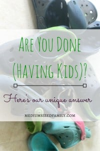 Are you done having kids? Here's our unique answer to that question.