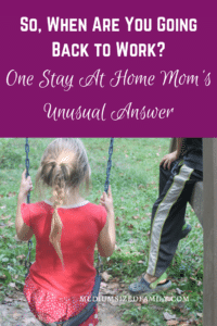 So, When Are You Going Back to Work? Read about one stay at home mom's answer to this question and why it's a little unusual.