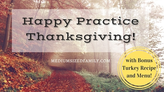 Happy Practice Thanksgiving! (Plus a Turkey Recipe & Thanksgiving Menu)