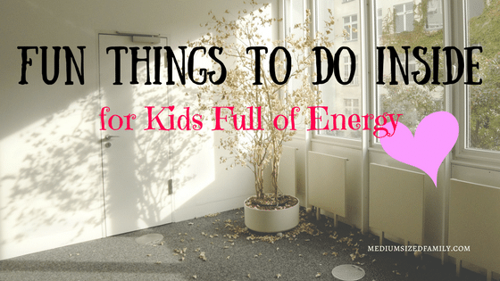 Fun Things to Do Inside for Kids Full of Energy