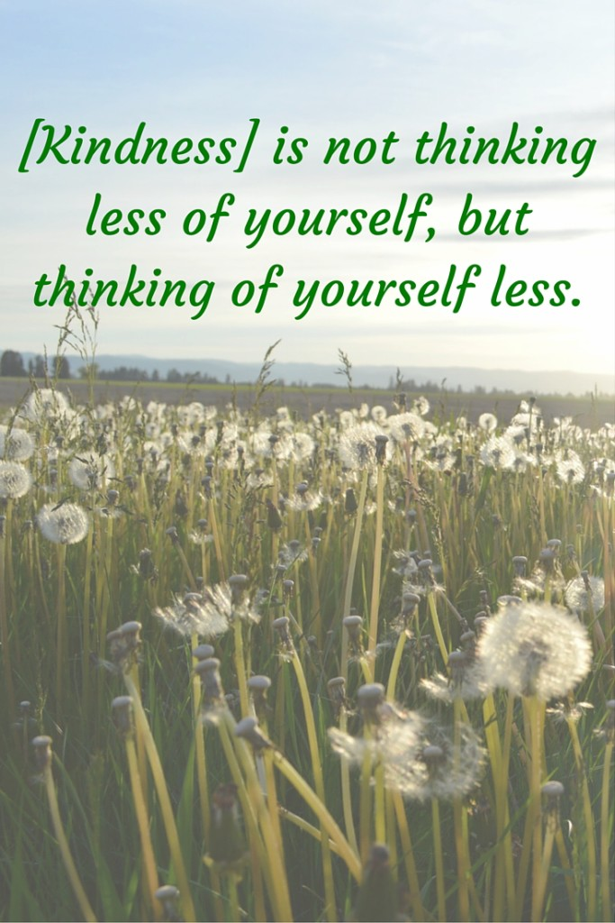 [Kindness] is not thinking less of yourself, but thinking of yourself less.