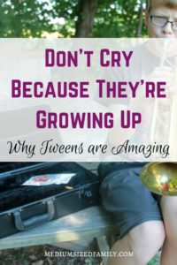 Don't Cry Because They're Growing Up: Why Tweens are Amazing. An open letter from a Mom to her tween.