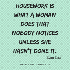 Housework is what a woman does that nobody notices unless she hasn't done it.
