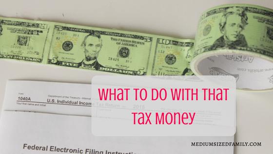 What To Do With That Tax Money