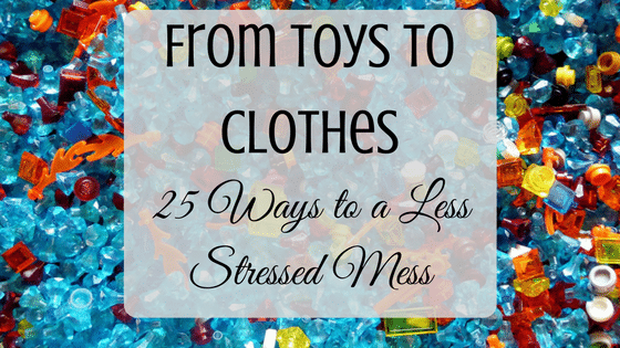 From Toys to Clothes: 25 Ways to a Less Stressed Mess