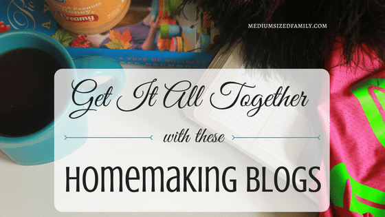 Homemaking Blogs That Will Help You Get It Together