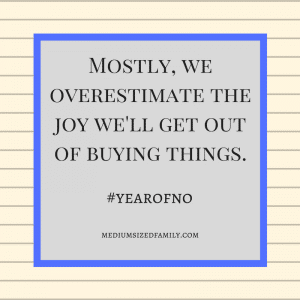 Mostly we overestimate the joy we'll get out of buying things.