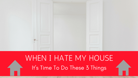 When I Hate My House, It's Time to Do These 3 Things