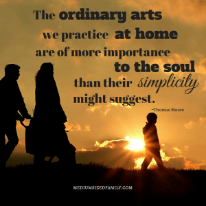 The ordinary arts we practice at home are of more importance to the soul than their simplicity might suggest.